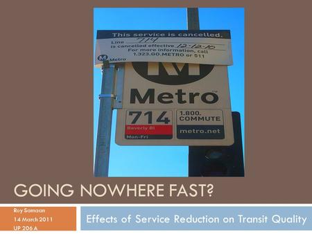 GOING NOWHERE FAST? Roy Samaan 14 March 2011 UP 206 A Effects of Service Reduction on Transit Quality.
