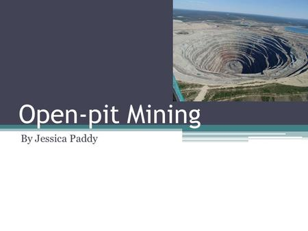 Open-pit Mining By Jessica Paddy. What Is open-pit mining? The process of extracting rocks and minerals through an open pit or hole in surface of the.