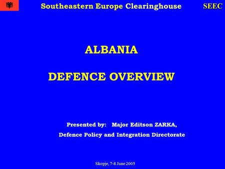 Skopje, 7-8 June 2005 SEEC Southeastern Europe Clearinghouse ALBANIA DEFENCE OVERVIEW Presented by: Major Editson ZARKA, Defence Policy and Integration.
