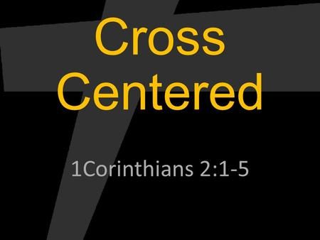 Cross Centered 1Corinthians 2:1-5. Cross Centered Worship.