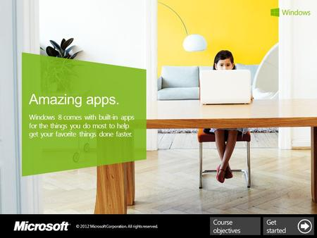 © 2012 Microsoft Corporation. All rights reserved. Amazing apps. Windows 8 comes with built-in apps for the things you do most to help get your favorite.