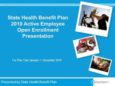 Presented by State Health Benefit Plan State Health Benefit Plan 2010 Active Employee Open Enrollment Presentation For Plan Year January 1– December 2010.