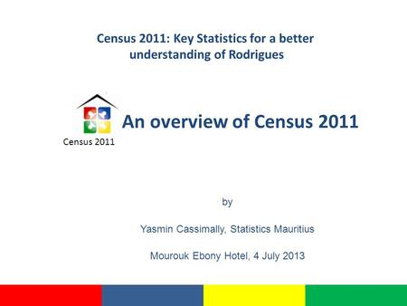 An overview of Census 2011 by Yasmin Cassimally, Statistics Mauritius Mourouk Ebony Hotel, 4 July 2013 Census 2011 Census 2011: Key Statistics for a better.