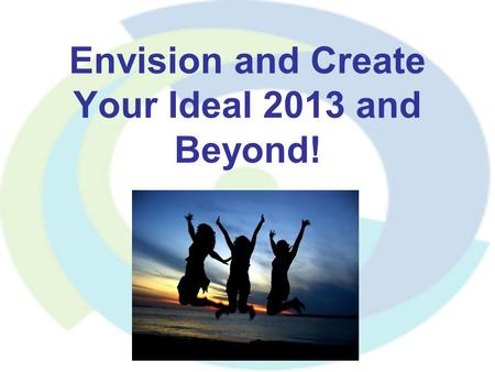 Envision and Create Your Ideal 2013 and Beyond!. It starts with your goals and your vision Why set goals? Used by : Top level athletes Successful business.