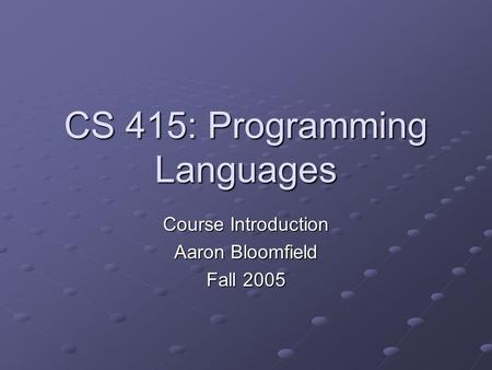 CS 415: Programming Languages Course Introduction Aaron Bloomfield Fall 2005.