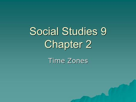 Social Studies 9 Chapter 2 Time Zones.  A time zone is a region of the Earth that has adopted the same standard time, usually referred to as the local.