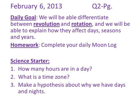 February 6, 2013			Q2-Pg. Daily Goal: We will be able differentiate between revolution and rotation, and we will be able to explain how they affect days,