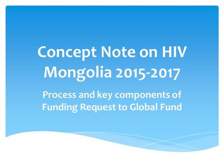 Concept Note on HIV Mongolia 2015-2017 Process and key components of Funding Request to Global Fund.