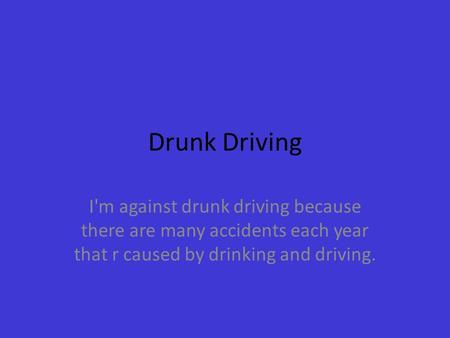 Drunk Driving I'm against drunk driving because there are many accidents each year that r caused by drinking and driving.