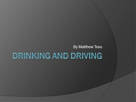 By Matthew Tseu. Intro  While drinking and driving increases the risk of a person get into car accidents, highway injuries and vehicle deaths.  There.