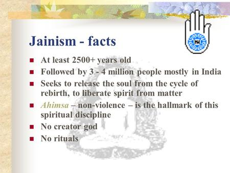 Jainism - facts At least 2500+ years old Followed by 3 - 4 million people mostly in India Seeks to release the soul from the cycle of rebirth, to liberate.