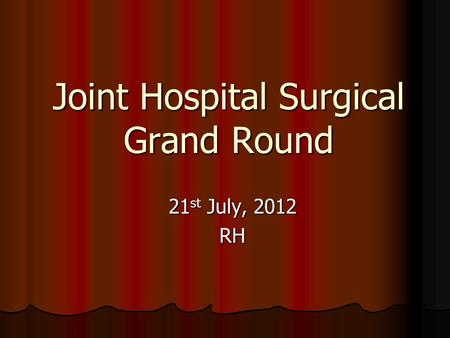 Joint Hospital Surgical Grand Round 21 st July, 2012 RH.