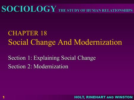THE STUDY OF HUMAN RELATIONSHIPS SOCIOLOGY HOLT, RINEHART AND WINSTON 1 CHAPTER 18 Social Change And Modernization Section 1: Explaining Social Change.