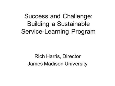 Success and Challenge: Building a Sustainable Service-Learning Program Rich Harris, Director James Madison University.
