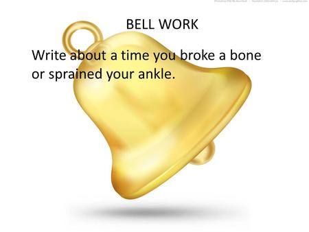 BELL WORK Write about a time you broke a bone or sprained your ankle.