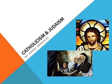 CATHOLICISM & JUDAISM BY: SANDY GONZALEZ. ORIGINS OF CATHOLICISM Began with the death of Jesus of Nazareth, resurrection and ascension in A.D. 30 (an.