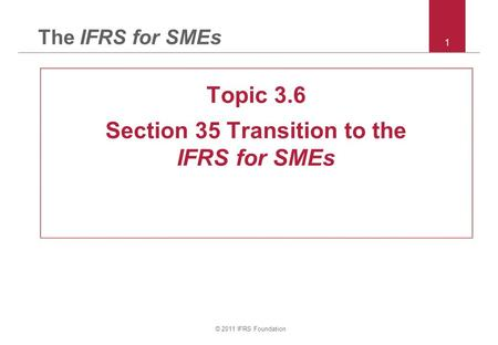 © 2011 IFRS Foundation 1 The IFRS for SMEs Topic 3.6 Section 35 Transition to the IFRS for SMEs.