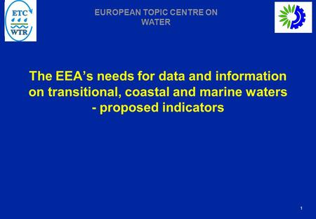 1 EUROPEAN TOPIC CENTRE ON WATER The EEA's needs for data and information on transitional, coastal and marine waters - proposed indicators.