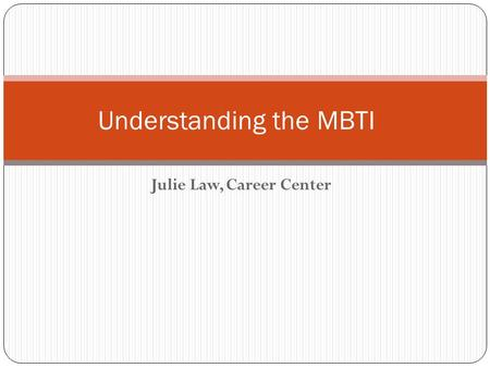 Julie Law, Career Center Understanding the MBTI. Objective Understand how preferences influence our behaviors and impact the way we make decisions Understand.