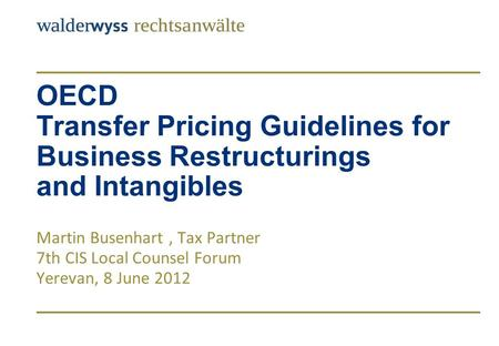 OECD Transfer Pricing Guidelines for Business Restructurings and Intangibles Martin Busenhart, Tax Partner 7th CIS Local Counsel Forum Yerevan, 8 June.