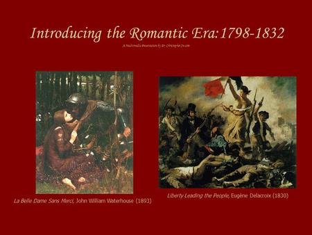 Introducing the Romantic Era:1798-1832 A Multimedia Presentation by Dr. Christopher Swann Liberty Leading the People, Eugène Delacroix (1830) La Belle.