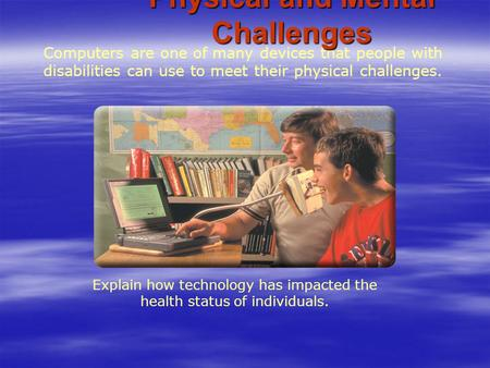 Computers are one of many devices that people with disabilities can use to meet their physical challenges. Explain how technology has impacted the health.
