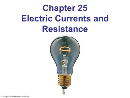 Copyright © 2009 Pearson Education, Inc. Chapter 25 Electric Currents and Resistance.