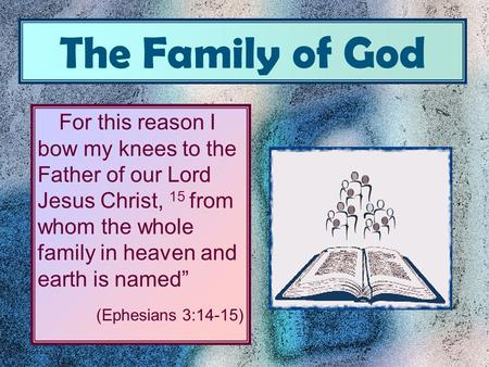 "The Family of God For this reason I bow my knees to the Father of our Lord Jesus Christ, 15 from whom the whole family in heaven and earth is named"" (Ephesians."