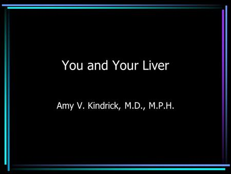 You and Your Liver Amy V. Kindrick, M.D., M.P.H..