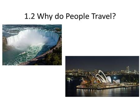 1.2 Why do People Travel?. Learning Goals Determine the reasons (e.g., business, recreation, education, religion) for patterns of tourist travel within.