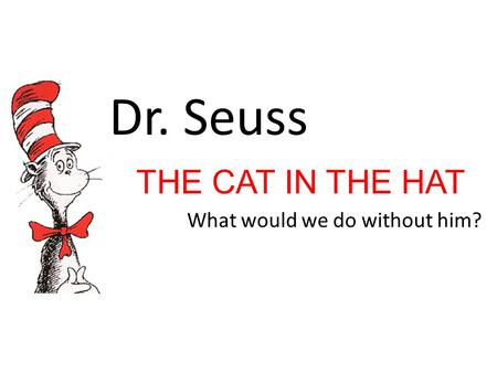 THE CAT IN THE HAT What would we do without him?