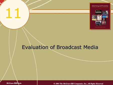 Evaluation of Broadcast Media 11 McGraw-Hill/Irwin © 2004 The McGraw-Hill Companies, Inc., All Rights Reserved.