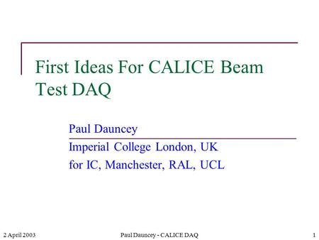 2 April 2003Paul Dauncey - CALICE DAQ1 First Ideas For CALICE Beam Test DAQ Paul Dauncey Imperial College London, UK for IC, Manchester, RAL, UCL.