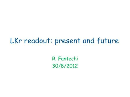 LKr readout: present and future R. Fantechi 30/8/2012.