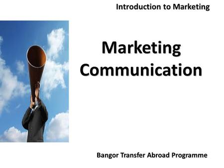 Bangor Transfer Abroad Programme Introduction to Marketing Marketing Communication.