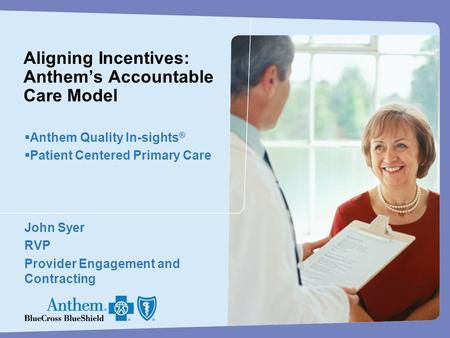 Aligning Incentives: Anthem's Accountable Care Model  Anthem Quality In-sights ®  Patient Centered Primary Care John Syer RVP Provider Engagement and.