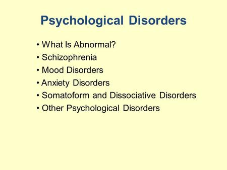 Psychological Disorders What Is Abnormal? Schizophrenia Mood Disorders Anxiety Disorders Somatoform and Dissociative Disorders Other Psychological Disorders.