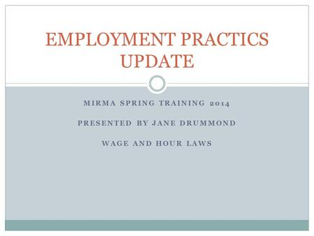MIRMA SPRING TRAINING 2014 PRESENTED BY JANE DRUMMOND WAGE AND HOUR LAWS EMPLOYMENT PRACTICS UPDATE.
