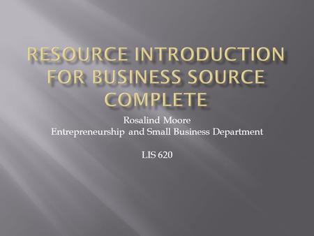 Rosalind Moore Entrepreneurship and Small Business Department LIS 620.