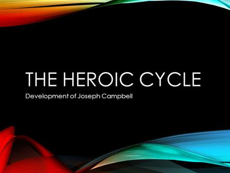 THE HEROIC CYCLE Development of Joseph Campbell. WHAT HEROES TEACH US Heroes go on quests which help readers to understand their own journey through life.