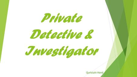 Private Detective & Investigator Quristain Hand. What Do They Do? (Duties)  Interview people to gather information  Do various types of searches, using.