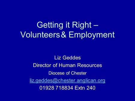 Getting it Right – Volunteers& Employment Liz Geddes Director of Human Resources Diocese of Chester 01928 718834 Extn 240.