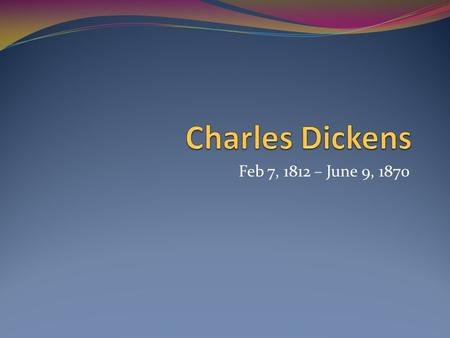 Charles Dickens Feb 7, 1812 – June 9, 1870.