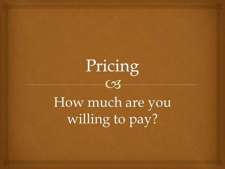 How much are you willing to pay?.    Price is defined as the value placed on the goods or services being exchanged PRICE: