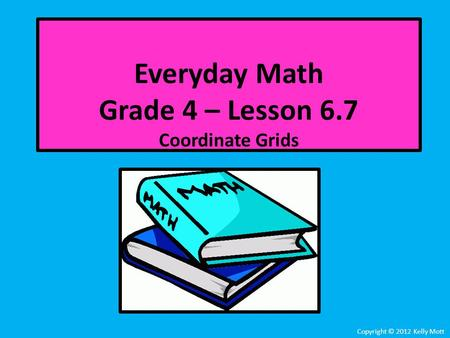 Everyday Math Grade 4 – Lesson 6.7 Coordinate Grids Copyright © 2012 Kelly Mott.