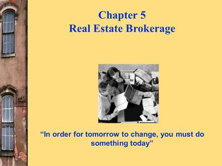 """In order for tomorrow to change, you must do something today"" Chapter 5 Real Estate Brokerage."