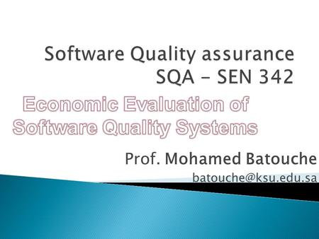 Prof. Mohamed Batouche Costs of software quality Introduction  More and more, commercial companies or public organizations are requiring.