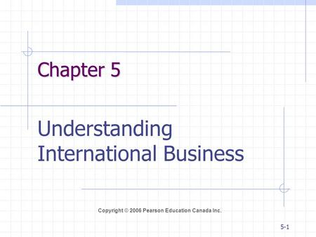 Copyright © 2006 Pearson Education Canada Inc. 5-1 Chapter 5 Understanding International Business.