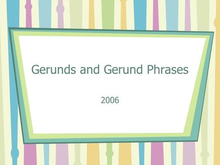 Gerunds and Gerund Phrases 2006. Verbals and Verbal Phrases: A Review Remember, when verbs do what they're told, they are an action or a state of being…
