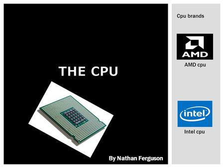 THE CPU Cpu brands AMD cpu Intel cpu By Nathan Ferguson.